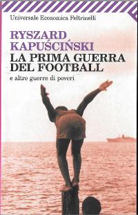 """R. Kapuscinski, """"La prima guerra del football e altre guerre di poveri"""", Feltrinelli"""